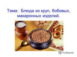 Презентация на тему Тема Блюда из круп бобовых макаронных  1 Тема Блюда из круп бобовых макаронных изделий
