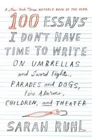 essays i don t have time to write on umbrellas and sword  100 essays i don t have time to write on umbrellas and sword fights parades and dogs fire alarms children and theater by sarah ruhl