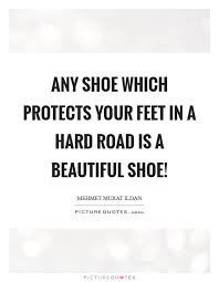 Beautiful Feet Quotes Best of Any Shoe Which Protects Your Feet In A Hard Road Is A Beautiful