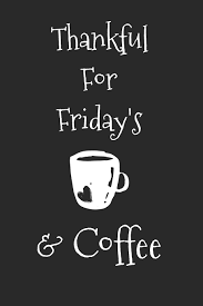 The demand for friday's coffee company's quality products has steadily increased through referrals from the existing customer base and through its worldwide associations with top organic specialty roasters. Thankful For Friday S And Coffee Coffee Journal For Caffeine Lovers Thoughts Steeped 9781089793083 Amazon Com Books