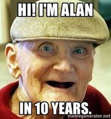 Hi! I'm Alan In 10 years. - Alzheimers Alan | Meme Generator