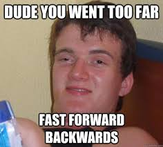 Dude you went too far fast forward backwards - 10 Guy - quickmeme via Relatably.com