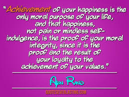 "achievement of your happiness is the only moral purpose of your  ""achievement of your happiness is the only moral purpose of your life and that happiness not pain or mindless self indulgence is the proof of your moral"