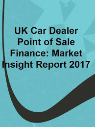 Uk Car Dealer Point Of Sale Finance Market Insight Report 2017