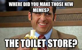 Where did you make those new memes? The toilet store? - Toilet ... via Relatably.com