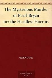 The Mysterious Murder of Pearl Bryan or: the Headless Horror. - Kindle  edition by Unknown. Politics & Social Sciences Kindle eBooks @ Amazon.com.