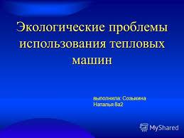 Презентация на тему Экологические проблемы использования  1 Экологические проблемы использования тепловых машин выполнила Созыкина Наталья 8а2