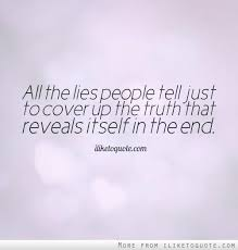 All the lies people tell <b>just</b> to <b>cover</b> up the truth that reveals itself in ...