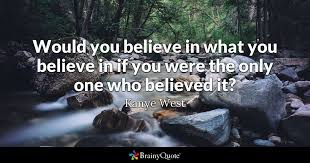 Kanye Love Quotes Simple Would You Believe In What You Believe In If You Were The Only One