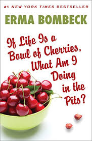 if life is a bowl of cherries what am i doing in the pits  if life is a bowl of cherries what am i doing in the pits