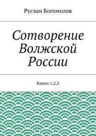 <b>Руслан Богомолов</b>, Сотворение Волжской России. Книги 1,2,3 ...