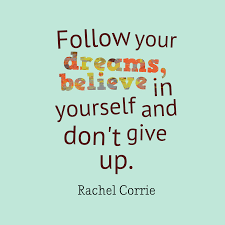 Follow your dreams, believe in yourself and don't give up.  Rachel Corrie