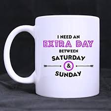office coffee cups. funny i need an extra day between saturday and sunday white ceramic mug homeoffice office coffee cups e
