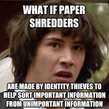 what if paper shredders are made by identity thieves to help sort ... via Relatably.com