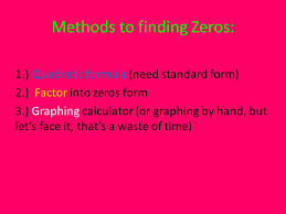 quadratic formula need standard form 2 factor into zeros form 3 graphing calculator or graphing by hand but let s face it that s a waste of time