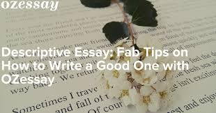 descriptive essay fab tips on how to write a good one ozessay