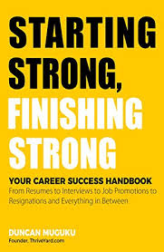 Success Resumes Starting Strong Finishing Strong Your Career Success Handbook From Resumes To Interviews To Job Promotions To Resignations And Everything In