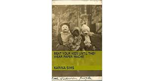 Beat Your Kids Until They Wear Paper Mache by Karina Sims