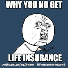 Amount of outstanding debt left on things such as mortgage, loans, etc. 30 Hilarious Life Insurance Memes Must See Memes So Funny