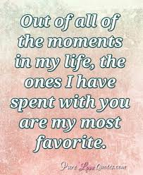 My Life Quotes Amazing Out Of All Of The Moments In My Life The Ones I Have Spent With You