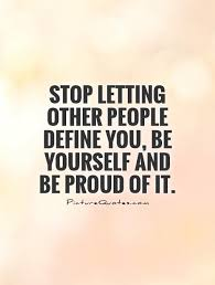 Define Quote Beauteous Stop Letting Other People Define You Be Yourself And Be Proud
