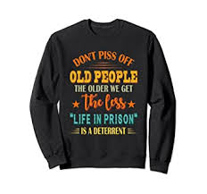 Don't Piss Off Old People The Older We Get The Less ... - Amazon.com
