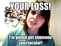 YOUR LOSS! I'm gonna get someone spectacular! - Angry Overly ... via Relatably.com