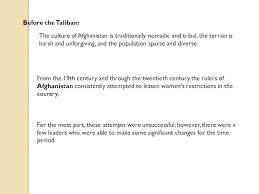 status of women in introduction before the taliban  before the taliban the culture of is traditionally nomadic and tribal the terrain