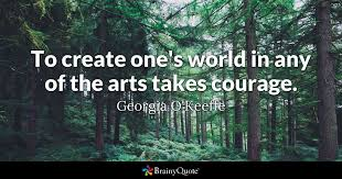 Georgia O Keeffe Quotes 56 Amazing To Create One's World In Any Of The Arts Takes Courage Georgia O