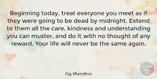 Og Mandino Beginning Today Treat Everyone You Meet As If They Were New Og Mandino Quotes