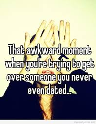 Quotes About Getting Over Someone Fascinating That Awkward Moment When You're Trying To Get Over Someone You Never