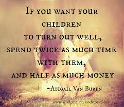 Quotes About Your Children Beauteous Spend Twice As Much Time And Half As Much Money With Your Children