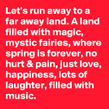 Let's run away to a far away land. A land filled with magic, mystic  fairies, where