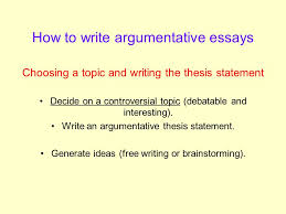 the argumentative essay what exactly is an argument an argument  how to write argumentative essays choosing a topic and writing the thesis statement decide on a