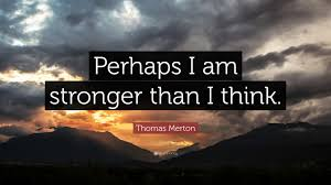 "thomas merton quote ""perhaps i am stronger than i think ""  thomas merton quote ""perhaps i am stronger than i think """