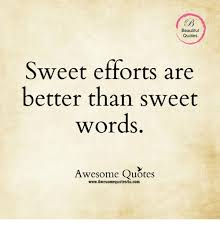 Words Quotes Amazing Beautiful Quotes Sweet Efforts Are Better Than Sweet Words Awesome