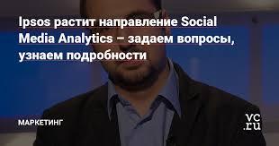 Ipsos растит направление Social Media Analytics – задаем ...