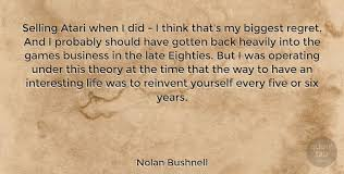 Why we have regrets in life. Nolan Bushnell Selling Atari When I Did I Think That S My Biggest Regret Quotetab