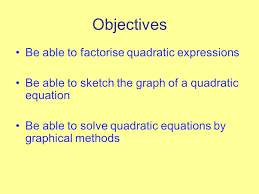 2 objectives be able to factorise quadratic expressions be able to sketch the graph of a quadratic equation be able to solve quadratic equations by
