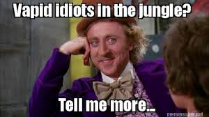 Meme Maker - Vapid idiots in the jungle? Tell me more... Meme Maker! via Relatably.com