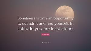 Bruce Lee Quote Loneliness Is Only An Opportunity To Cut Adrift