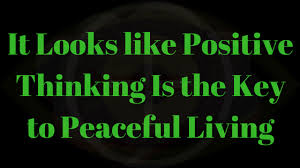 it looks like positive thinking is the key to peaceful living it looks like positive thinking is the key to peaceful living image created by me
