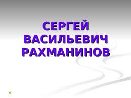 Презентация по музыке на тему Сергей Васильевич Рахманинов  СЕРГЕЙ ВАСИЛЬЕВИЧ РАХМАНИНОВ