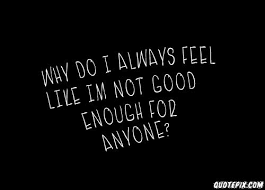 Not Feeling Good Quotes Amazing Not Feeling Good Quotes Pleasing Why Do I Always Feel Like Im Not