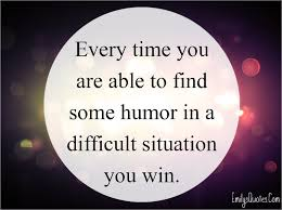 every time you are able to some humor in a difficult com positive inspirational humor difficult situation win unknown