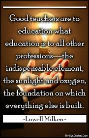 Good Teacher Quotes New Good Teachers Are To Education What Education Is To All Other