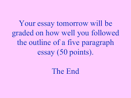 the five paragraph essay also known as the three point essay ppt  your essay tomorrow will be graded on how well you followed the outline of a five