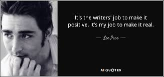 lee pace quote it s the writers job to make it positive it s my  it s the writers job to make it positive it s my job to make it