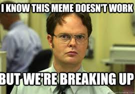 I know this meme doesn't work But we're breaking up - Schrute ... via Relatably.com