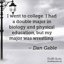 Dan Gable Quotes Enchanting I Went To College I Had A Double Major In Biology And Physical